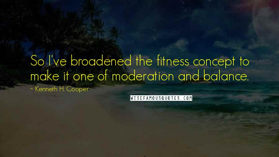 Kenneth H. Cooper quotes: So I've broadened the fitness concept to make it one of moderation and balance.