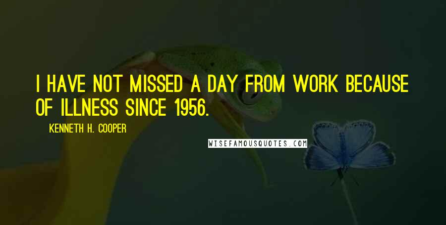 Kenneth H. Cooper quotes: I have not missed a day from work because of illness since 1956.