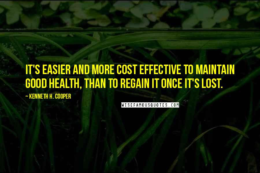 Kenneth H. Cooper quotes: It's easier and more cost effective to maintain good health, than to regain it once it's lost.