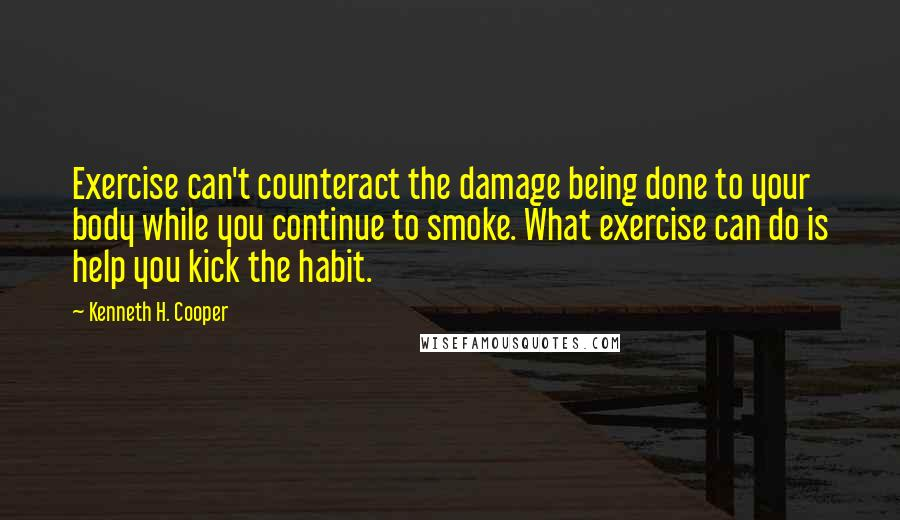 Kenneth H. Cooper quotes: Exercise can't counteract the damage being done to your body while you continue to smoke. What exercise can do is help you kick the habit.