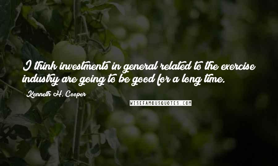 Kenneth H. Cooper quotes: I think investments in general related to the exercise industry are going to be good for a long time.