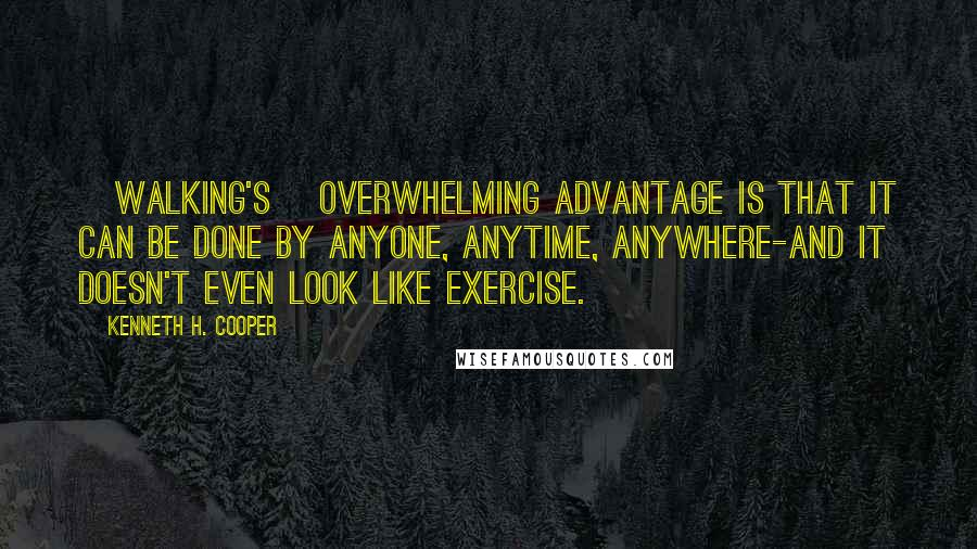 Kenneth H. Cooper quotes: [Walking's] overwhelming advantage is that it can be done by anyone, anytime, anywhere-and it doesn't even look like exercise.