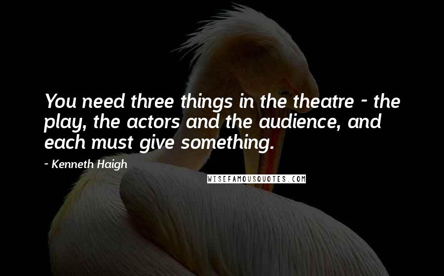 Kenneth Haigh quotes: You need three things in the theatre - the play, the actors and the audience, and each must give something.