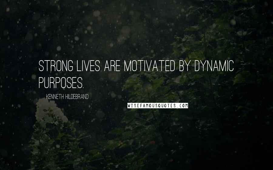 Kenneth Hildebrand quotes: Strong lives are motivated by dynamic purposes.