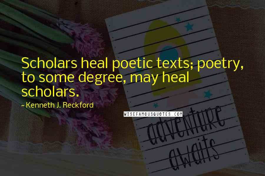 Kenneth J. Reckford quotes: Scholars heal poetic texts; poetry, to some degree, may heal scholars.