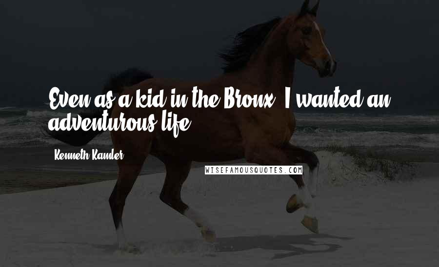 Kenneth Kamler quotes: Even as a kid in the Bronx, I wanted an adventurous life.