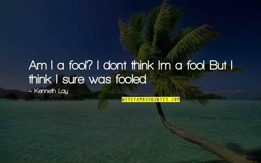 Kenneth Lay Quotes By Kenneth Lay: Am I a fool? I don't think I'm