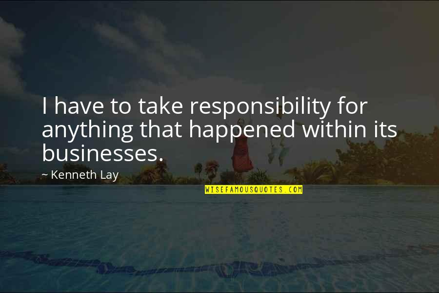 Kenneth Lay Quotes By Kenneth Lay: I have to take responsibility for anything that