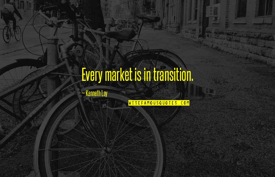 Kenneth Lay Quotes By Kenneth Lay: Every market is in transition.