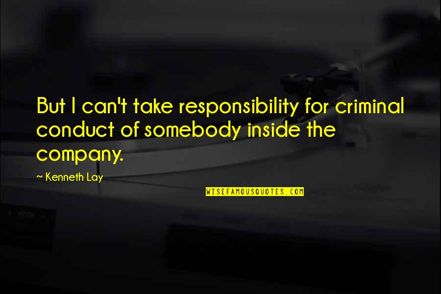 Kenneth Lay Quotes By Kenneth Lay: But I can't take responsibility for criminal conduct