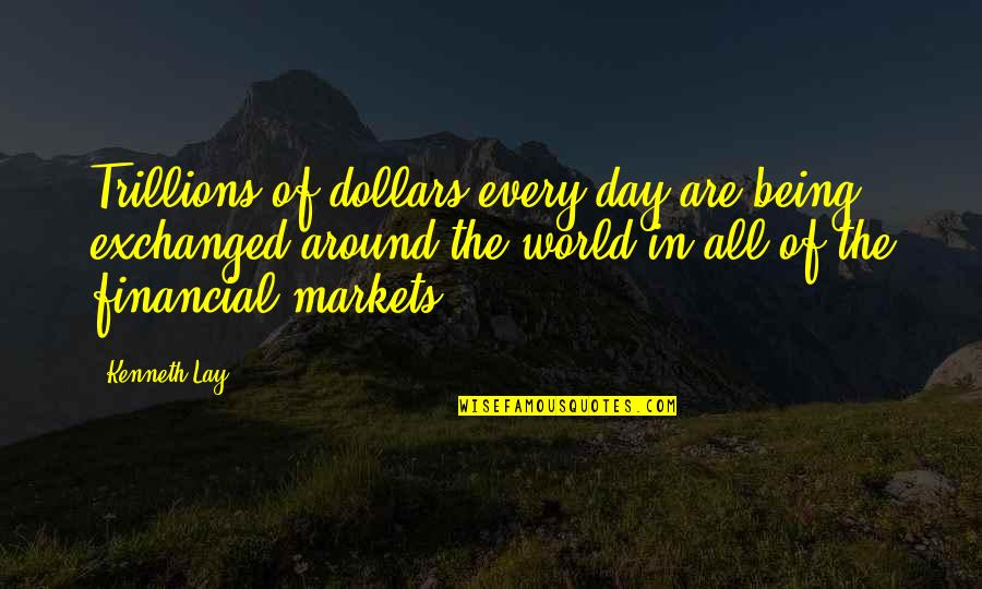 Kenneth Lay Quotes By Kenneth Lay: Trillions of dollars every day are being exchanged
