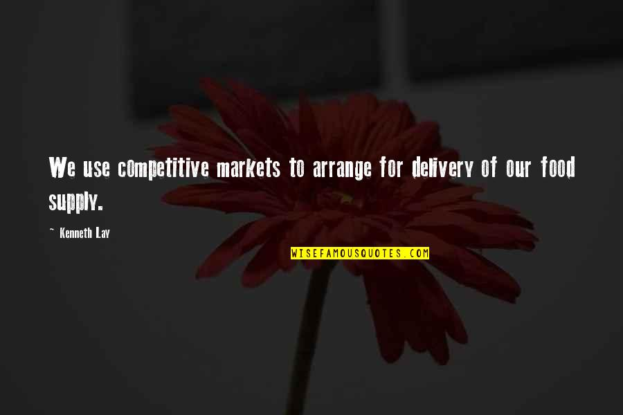 Kenneth Lay Quotes By Kenneth Lay: We use competitive markets to arrange for delivery