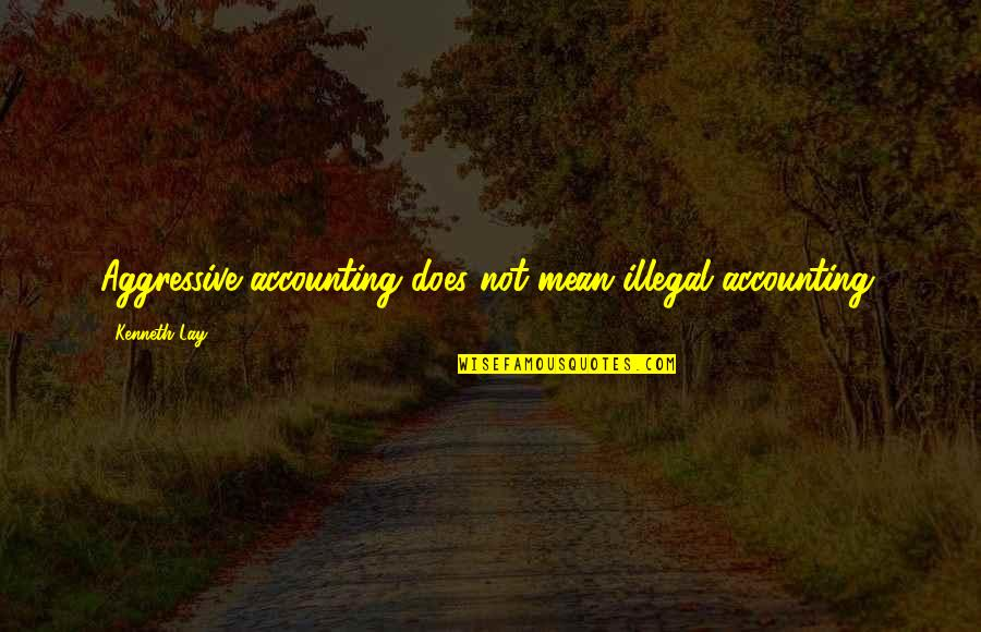 Kenneth Lay Quotes By Kenneth Lay: Aggressive accounting does not mean illegal accounting.