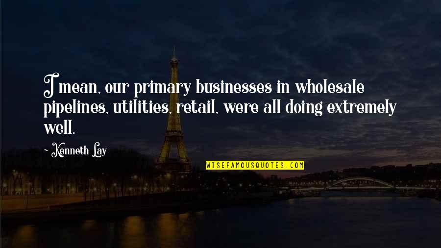 Kenneth Lay Quotes By Kenneth Lay: I mean, our primary businesses in wholesale pipelines,