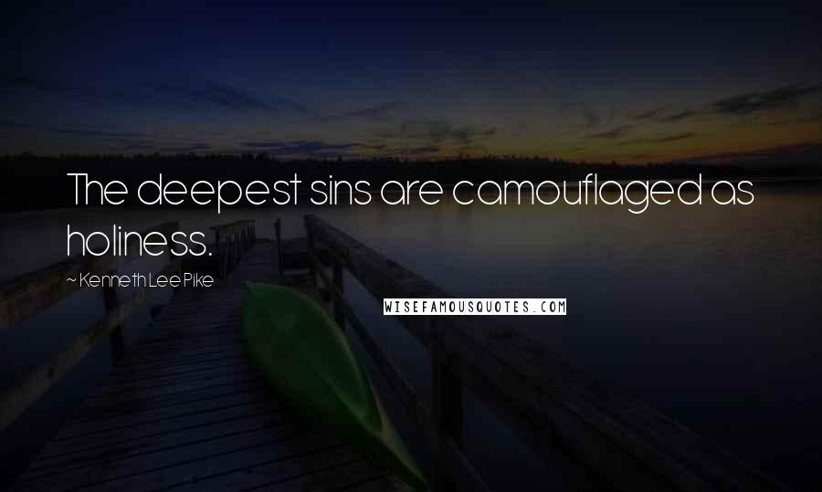 Kenneth Lee Pike quotes: The deepest sins are camouflaged as holiness.