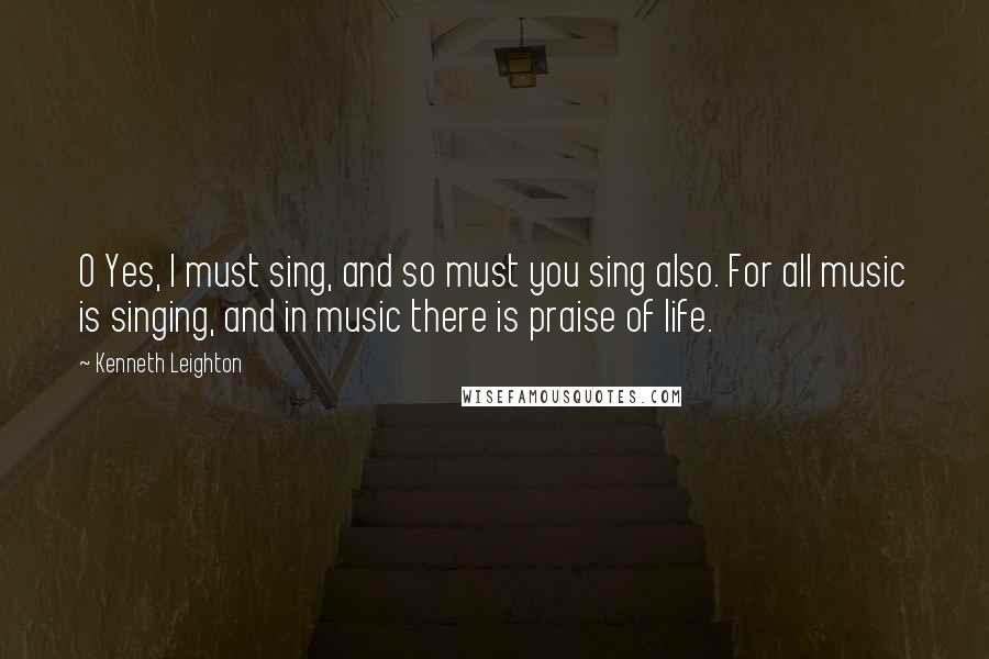 Kenneth Leighton quotes: O Yes, I must sing, and so must you sing also. For all music is singing, and in music there is praise of life.