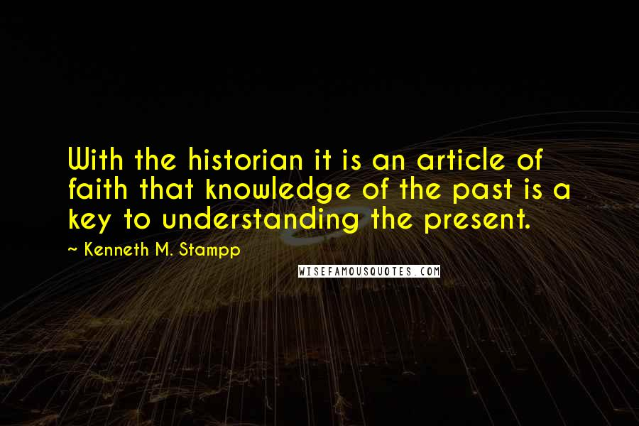 Kenneth M. Stampp quotes: With the historian it is an article of faith that knowledge of the past is a key to understanding the present.