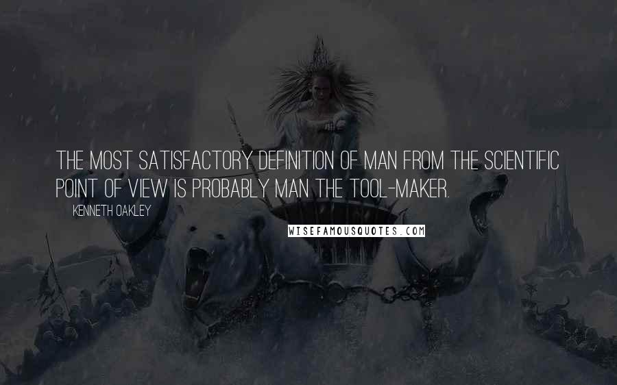 Kenneth Oakley quotes: The most satisfactory definition of man from the scientific point of view is probably Man the Tool-maker.