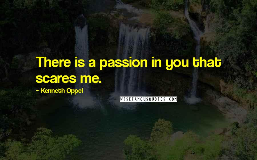 Kenneth Oppel quotes: There is a passion in you that scares me.