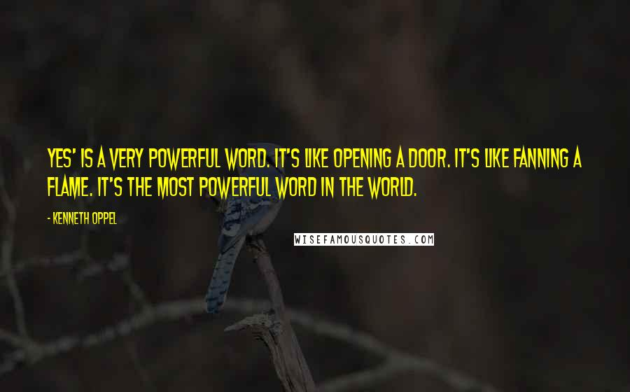 Kenneth Oppel quotes: Yes' is a very powerful word. It's like opening a door. It's like fanning a flame. It's the most powerful word in the world.
