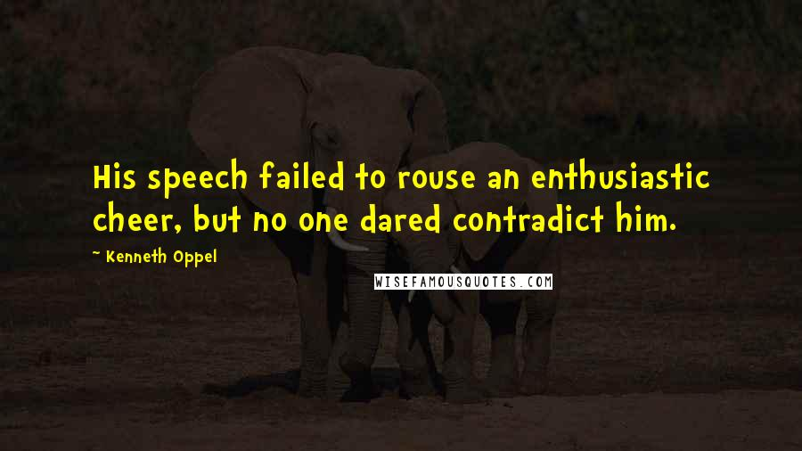 Kenneth Oppel quotes: His speech failed to rouse an enthusiastic cheer, but no one dared contradict him.