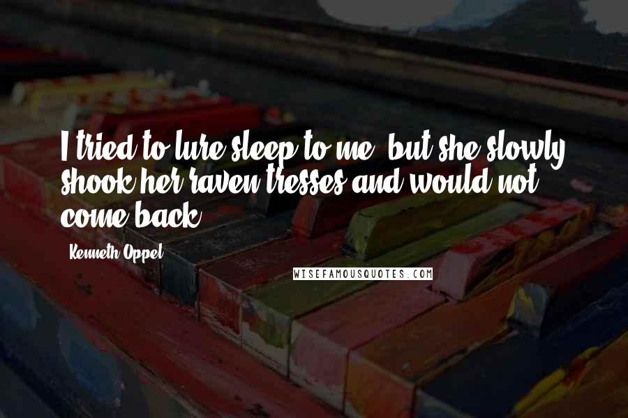 Kenneth Oppel quotes: I tried to lure sleep to me, but she slowly shook her raven tresses and would not come back.
