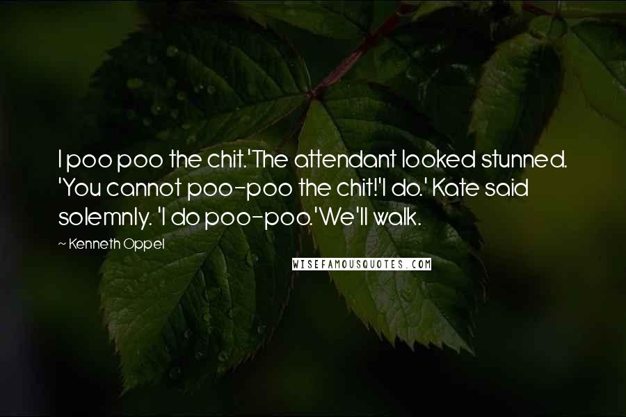Kenneth Oppel quotes: I poo poo the chit.'The attendant looked stunned. 'You cannot poo-poo the chit!'I do.' Kate said solemnly. 'I do poo-poo.'We'll walk.