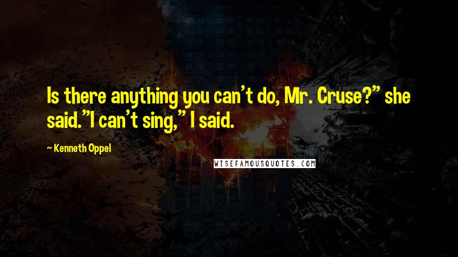 """Kenneth Oppel quotes: Is there anything you can't do, Mr. Cruse?"""" she said.""""I can't sing,"""" I said."""