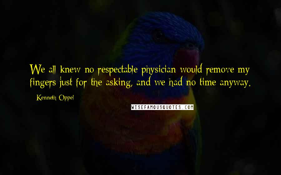 Kenneth Oppel quotes: We all knew no respectable physician would remove my fingers just for the asking, and we had no time anyway.