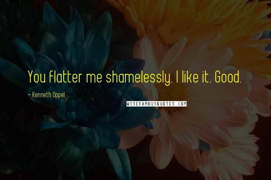 Kenneth Oppel quotes: You flatter me shamelessly. I like it. Good.