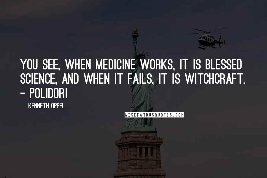 Kenneth Oppel quotes: You see, when medicine works, it is blessed science, and when it fails, it is witchcraft. - Polidori
