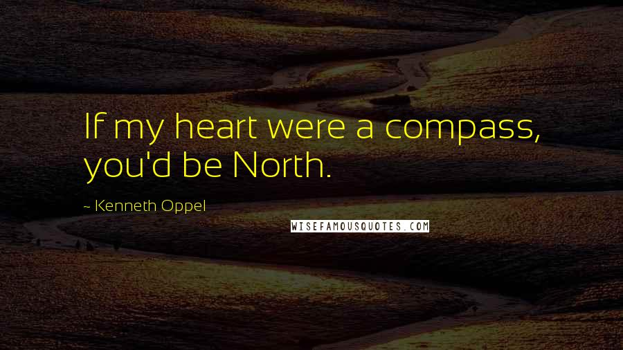 Kenneth Oppel quotes: If my heart were a compass, you'd be North.