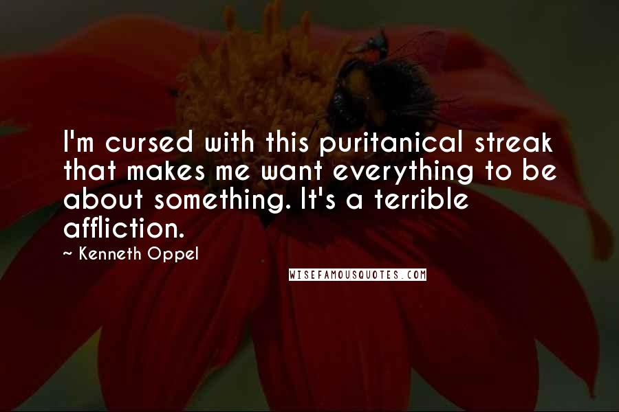 Kenneth Oppel quotes: I'm cursed with this puritanical streak that makes me want everything to be about something. It's a terrible affliction.