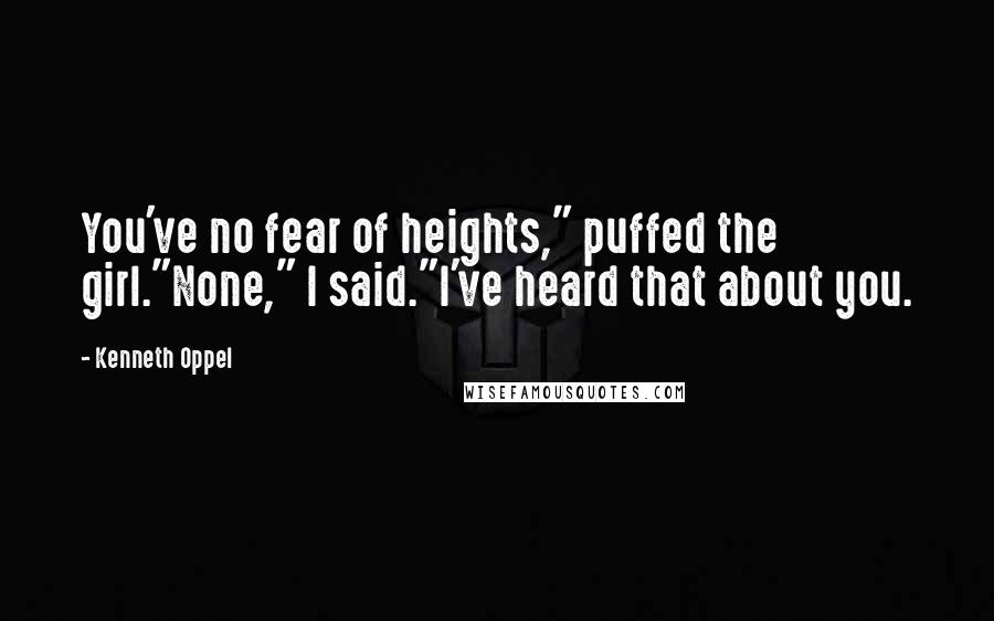 """Kenneth Oppel quotes: You've no fear of heights,"""" puffed the girl.""""None,"""" I said.""""I've heard that about you."""