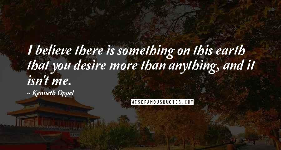 Kenneth Oppel quotes: I believe there is something on this earth that you desire more than anything, and it isn't me.