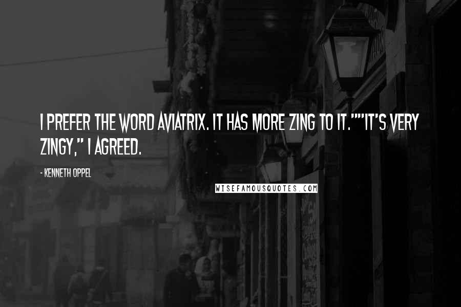 """Kenneth Oppel quotes: I prefer the word aviatrix. It has more zing to it.""""""""It's very zingy,"""" I agreed."""