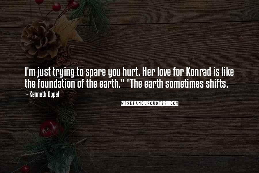 """Kenneth Oppel quotes: I'm just trying to spare you hurt. Her love for Konrad is like the foundation of the earth."""" """"The earth sometimes shifts."""