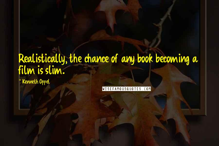 Kenneth Oppel quotes: Realistically, the chance of any book becoming a film is slim.