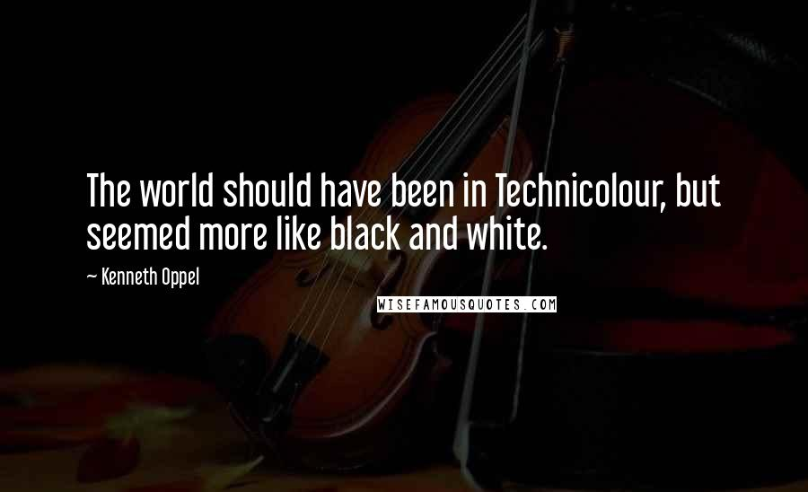 Kenneth Oppel quotes: The world should have been in Technicolour, but seemed more like black and white.