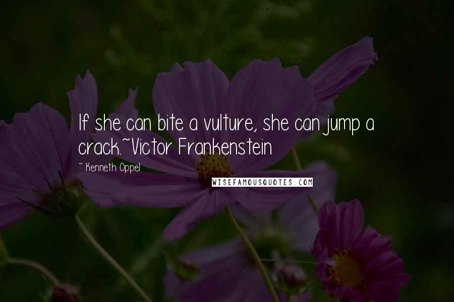 Kenneth Oppel quotes: If she can bite a vulture, she can jump a crack.~Victor Frankenstein