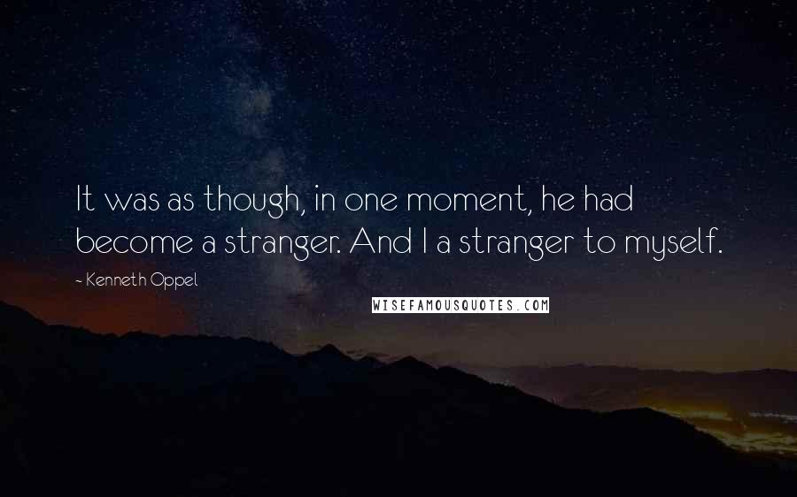 Kenneth Oppel quotes: It was as though, in one moment, he had become a stranger. And I a stranger to myself.