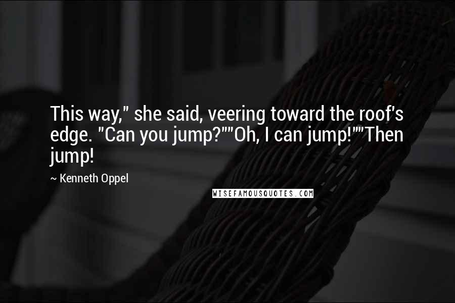 """Kenneth Oppel quotes: This way,"""" she said, veering toward the roof's edge. """"Can you jump?""""""""Oh, I can jump!""""""""Then jump!"""