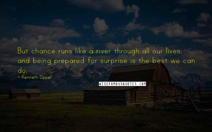 Kenneth Oppel quotes: But chance runs like a river through all our lives, and being prepared for surprise is the best we can do.