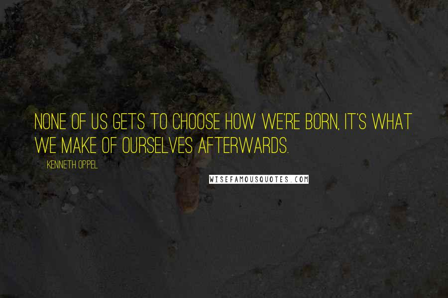Kenneth Oppel quotes: None of us gets to choose how we're born, it's what we make of ourselves afterwards.
