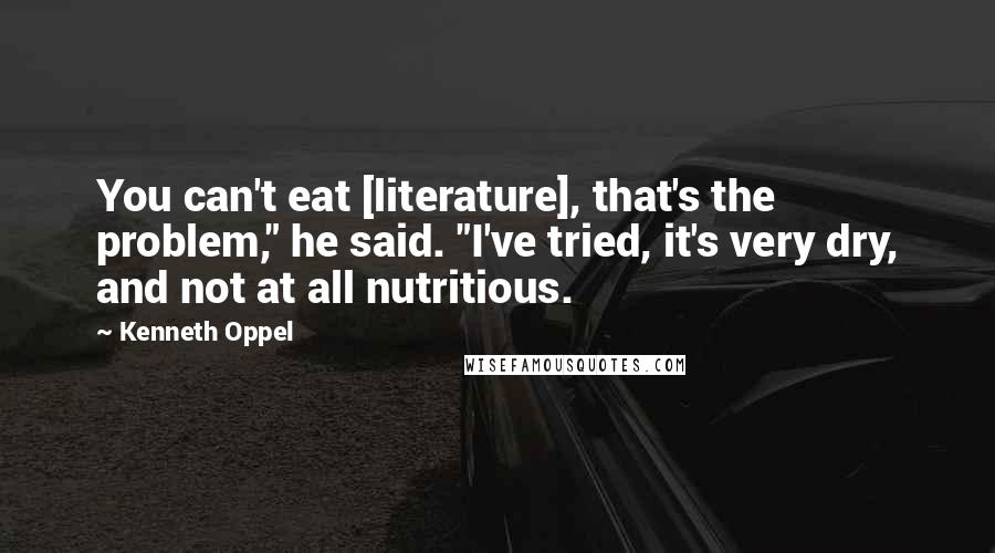 """Kenneth Oppel quotes: You can't eat [literature], that's the problem,"""" he said. """"I've tried, it's very dry, and not at all nutritious."""