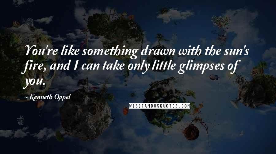 Kenneth Oppel quotes: You're like something drawn with the sun's fire, and I can take only little glimpses of you.