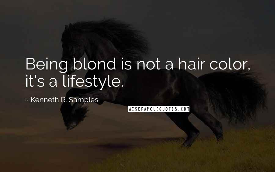Kenneth R. Samples quotes: Being blond is not a hair color, it's a lifestyle.