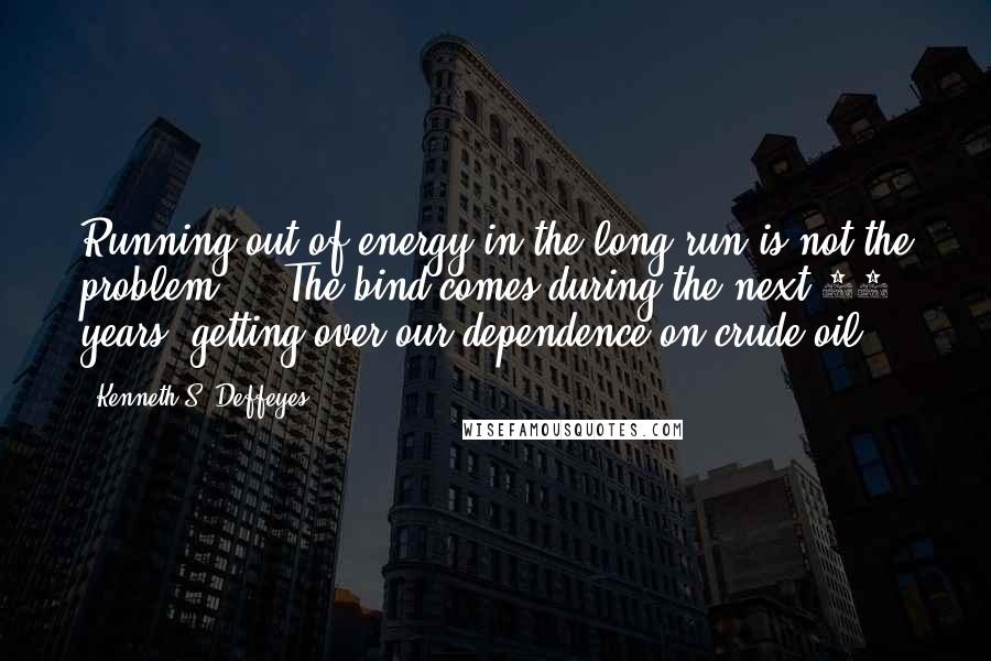 Kenneth S. Deffeyes quotes: Running out of energy in the long run is not the problem ... The bind comes during the next 10 years: getting over our dependence on crude oil.