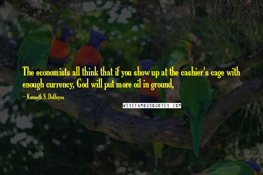 Kenneth S. Deffeyes quotes: The economists all think that if you show up at the cashier's cage with enough currency, God will put more oil in ground,