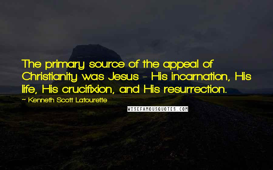 Kenneth Scott Latourette quotes: The primary source of the appeal of Christianity was Jesus - His incarnation, His life, His crucifixion, and His resurrection.